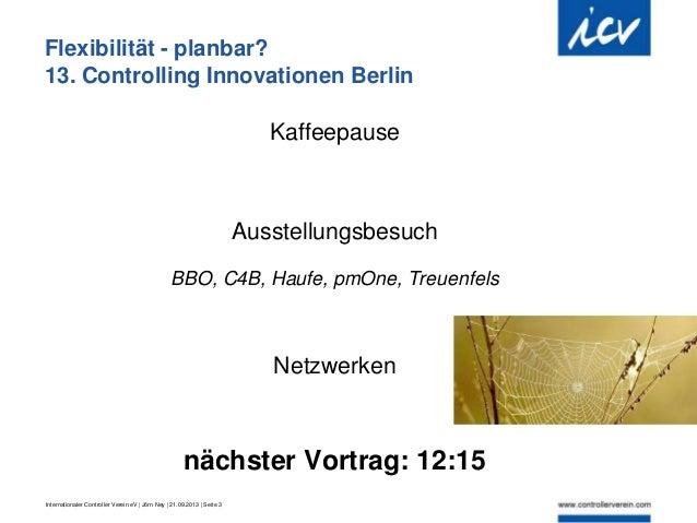 Internationaler Controller Verein eV   Jörn Ney   21.09.2013   Seite 3 Flexibilität - planbar? 13. Controlling Innovatione...