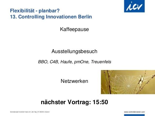 Internationaler Controller Verein eV   Jörn Ney   21.09.2013   Seite 6 Flexibilität - planbar? 13. Controlling Innovatione...