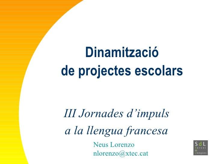 Dinamització de projectes escolars III Jornades d'impuls  a la llengua francesa   Neus Lorenzo [email_address]