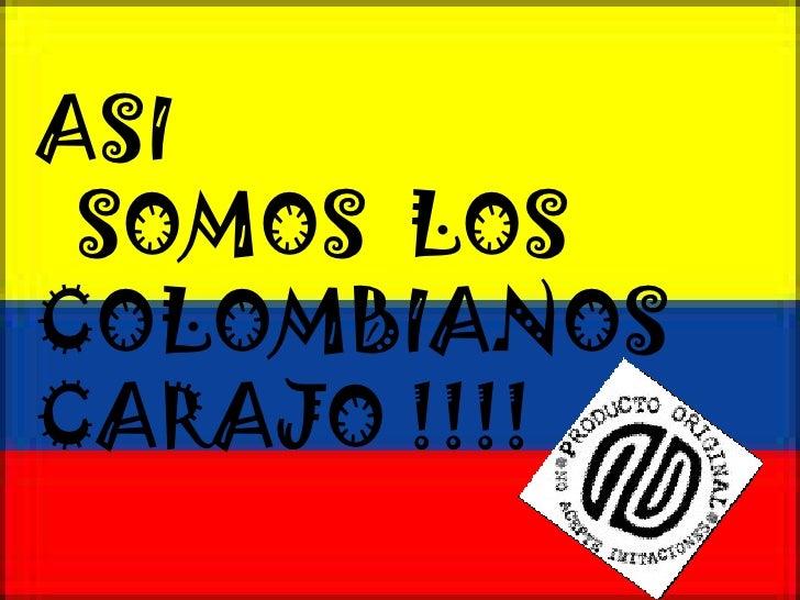 ASI  SOMOS  LOS COLOMBIANOS  CARAJO !!!!
