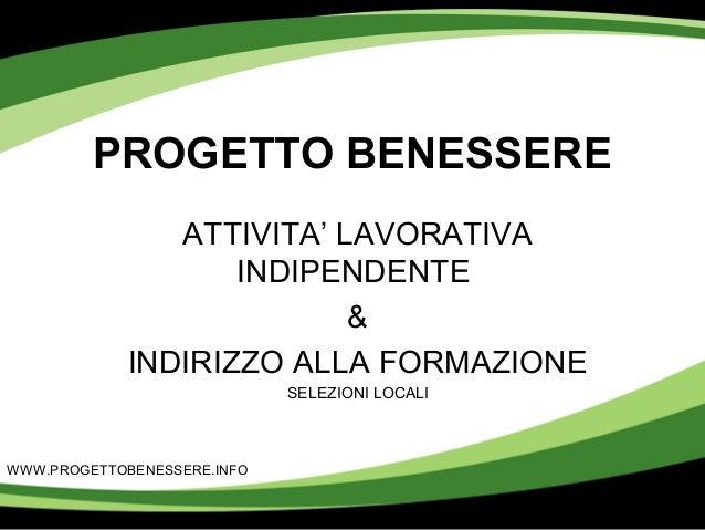 PROGETTO BENESSERE ATTIVITA' LAVORATIVA INDIPENDENTE & INDIRIZZO ALLA FORMAZIONE SELEZIONI LOCALI WWW.PROGETTOBENESSERE.IN...