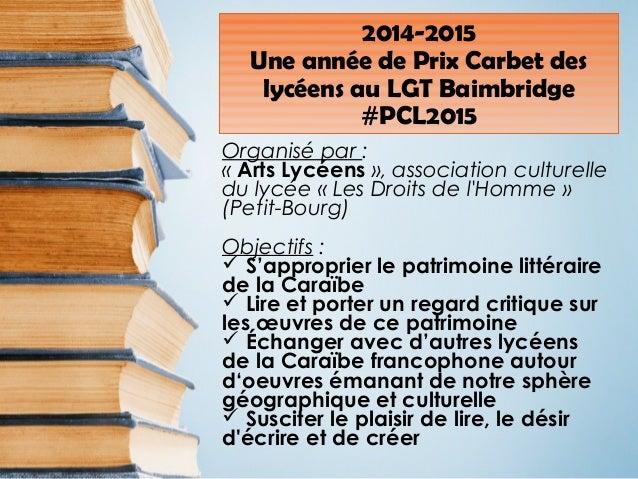2014-2015 Une année de Prix Carbet des lycéens au LGT Baimbridge #PCL2015 Organisé par : « Arts Lycéens », association cul...