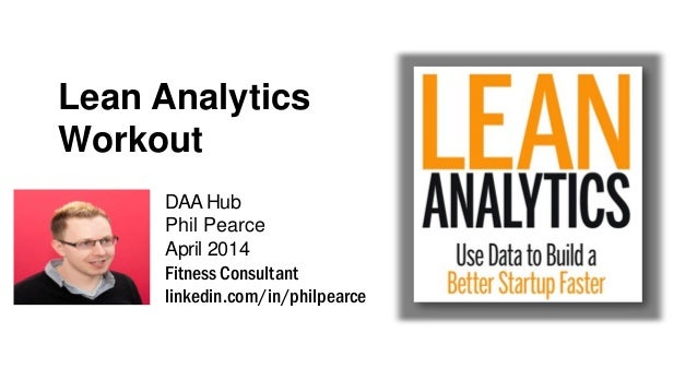 Lean Analytics Workout DAAHub Phil Pearce April 2014 Fitness Consultant linkedin.com/in/philpearce