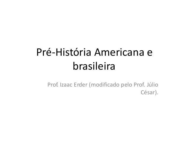 Pré-História Americana e brasileira Prof. Izaac Erder (modificado pelo Prof. Júlio César).