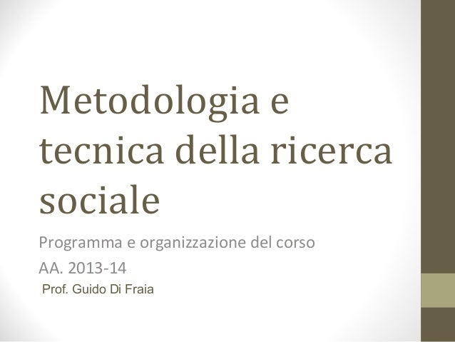 Metodologia e tecnica della ricerca sociale Programma e organizzazione del corso AA. 2013-14 Prof. Guido Di Fraia
