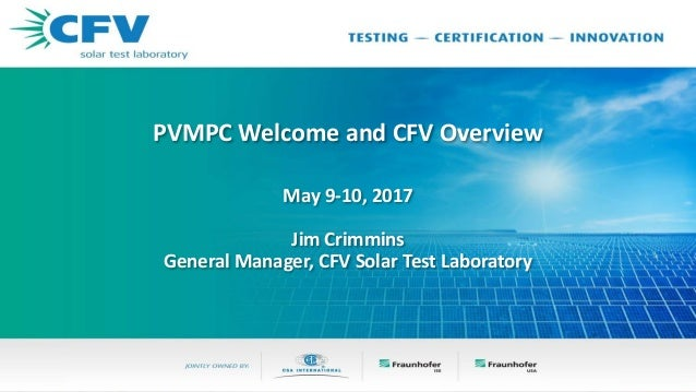 PVMPC Welcome and CFV Overview May 9-10, 2017 Jim Crimmins General Manager, CFV Solar Test Laboratory