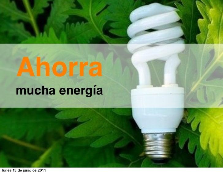 Ahorra       mucha energíalunes 13 de junio de 2011