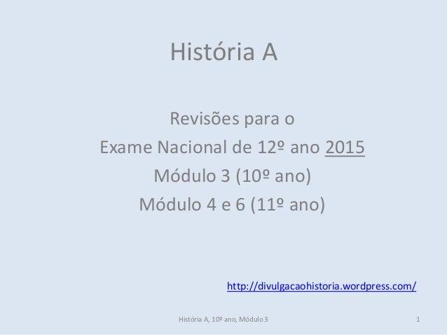 História A, 10º ano, Módulo 3 1 História A Revisões para o Exame Nacional de 12º ano 2015 Módulo 3 (10º ano) Módulo 4 e 6 ...