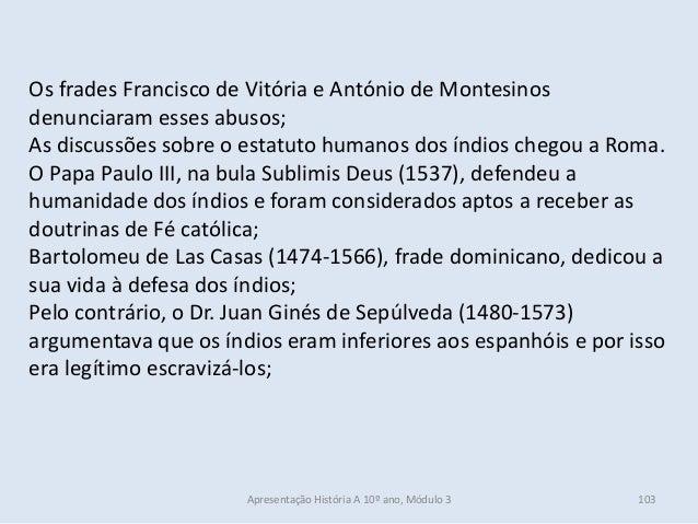 Os frades Francisco de Vitória e António de Montesinos denunciaram esses abusos; As discussões sobre o estatuto humanos do...