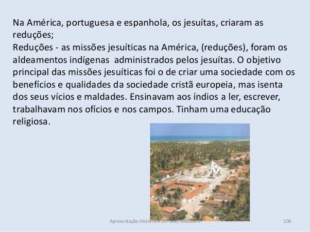 Na América, portuguesa e espanhola, os jesuítas, criaram as reduções; Reduções - as missões jesuíticas na América, (reduçõ...