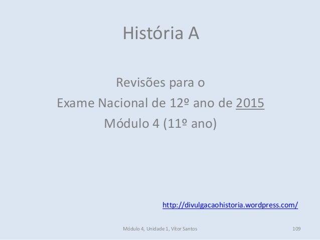 Módulo 4, Unidade 1, Vítor Santos 109 História A Revisões para o Exame Nacional de 12º ano de 2015 Módulo 4 (11º ano) http...