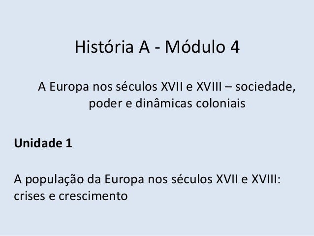 História A - Módulo 4 A Europa nos séculos XVII e XVIII – sociedade, poder e dinâmicas coloniais Unidade 1 A população da ...