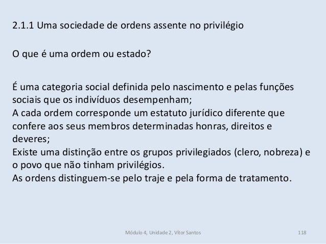 Módulo 4, Unidade 2, Vítor Santos 118 2.1.1 Uma sociedade de ordens assente no privilégio O que é uma ordem ou estado? É u...