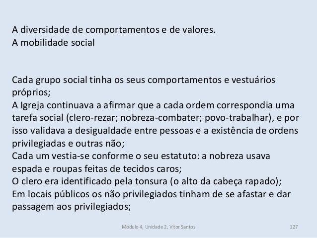 Módulo 4, Unidade 2, Vítor Santos 127 A diversidade de comportamentos e de valores. A mobilidade social Cada grupo social ...