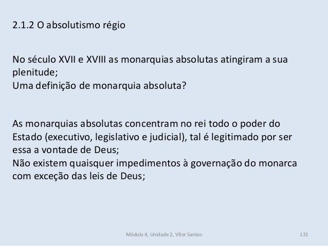Módulo 4, Unidade 2, Vítor Santos 131 2.1.2 O absolutismo régio No século XVII e XVIII as monarquias absolutas atingiram a...