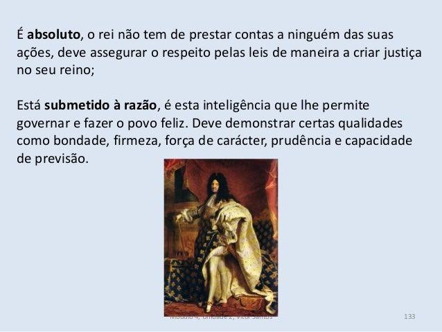 Módulo 4, Unidade 2, Vítor Santos 133 É absoluto, o rei não tem de prestar contas a ninguém das suas ações, deve assegurar...