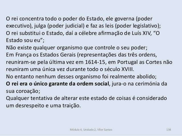 Módulo 4, Unidade 2, Vítor Santos 134 O rei concentra todo o poder do Estado, ele governa (poder executivo), julga (poder ...