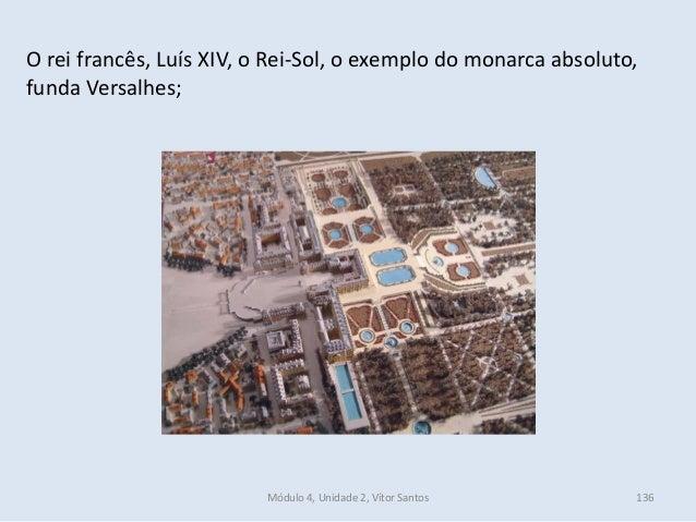 Módulo 4, Unidade 2, Vítor Santos 136 O rei francês, Luís XIV, o Rei-Sol, o exemplo do monarca absoluto, funda Versalhes;
