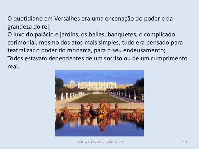 Módulo 4, Unidade 2, Vítor Santos 138 O quotidiano em Versalhes era uma encenação do poder e da grandeza do rei; O luxo do...