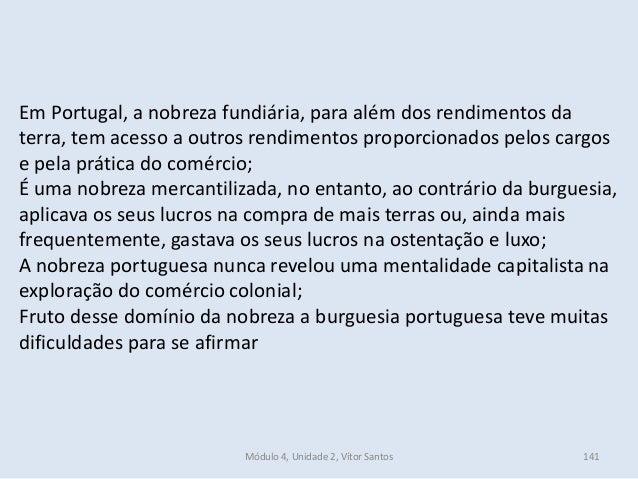 Módulo 4, Unidade 2, Vítor Santos 141 Em Portugal, a nobreza fundiária, para além dos rendimentos da terra, tem acesso a o...