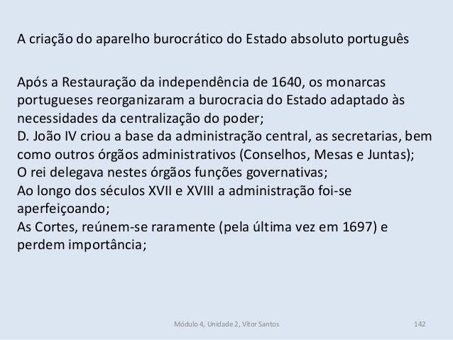 Módulo 4, Unidade 2, Vítor Santos 142 A criação do aparelho burocrático do Estado absoluto português Após a Restauração da...