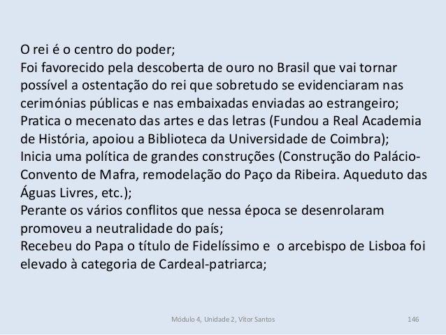 Módulo 4, Unidade 2, Vítor Santos 146 O rei é o centro do poder; Foi favorecido pela descoberta de ouro no Brasil que vai ...