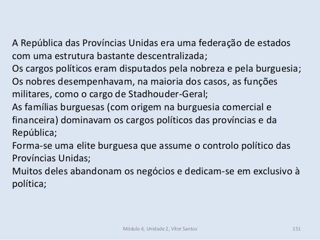 Módulo 4, Unidade 2, Vítor Santos 151 A República das Províncias Unidas era uma federação de estados com uma estrutura bas...
