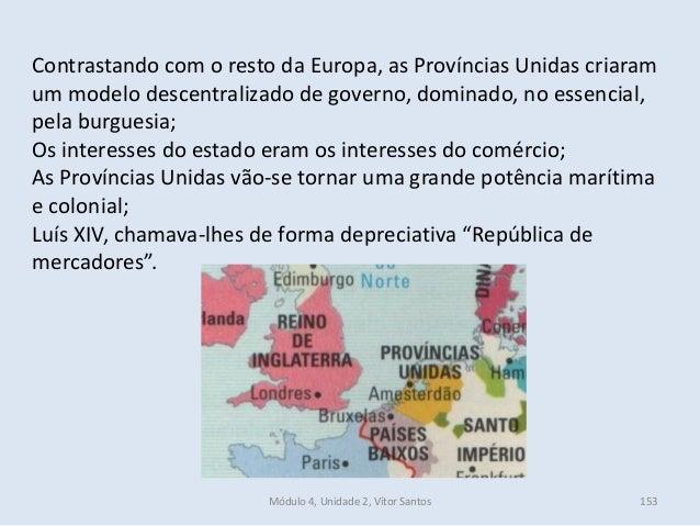 Módulo 4, Unidade 2, Vítor Santos 153 Contrastando com o resto da Europa, as Províncias Unidas criaram um modelo descentra...