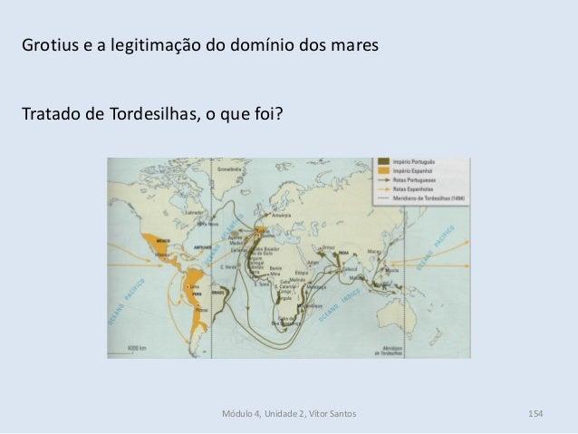 Módulo 4, Unidade 2, Vítor Santos 154 Grotius e a legitimação do domínio dos mares Tratado de Tordesilhas, o que foi?