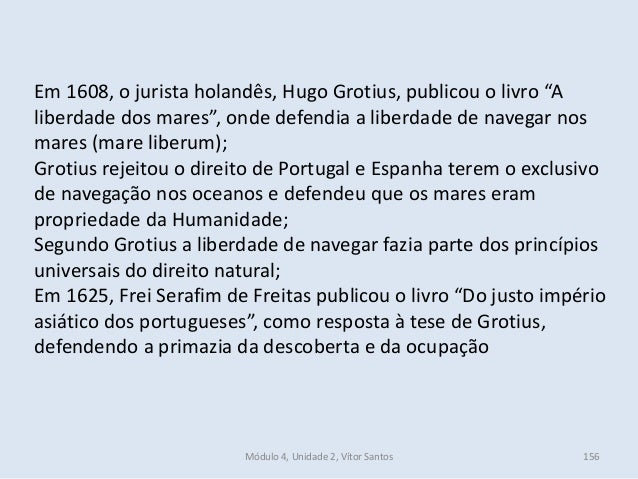 """Módulo 4, Unidade 2, Vítor Santos 156 Em 1608, o jurista holandês, Hugo Grotius, publicou o livro """"A liberdade dos mares"""",..."""