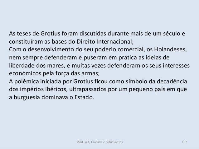 Módulo 4, Unidade 2, Vítor Santos 157 As teses de Grotius foram discutidas durante mais de um século e constituíram as bas...