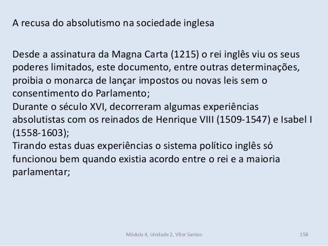 Módulo 4, Unidade 2, Vítor Santos 158 A recusa do absolutismo na sociedade inglesa Desde a assinatura da Magna Carta (1215...