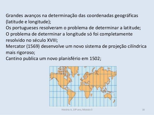 Grandes avanços na determinação das coordenadas geográficas (latitude e longitude); Os portugueses resolveram o problema d...