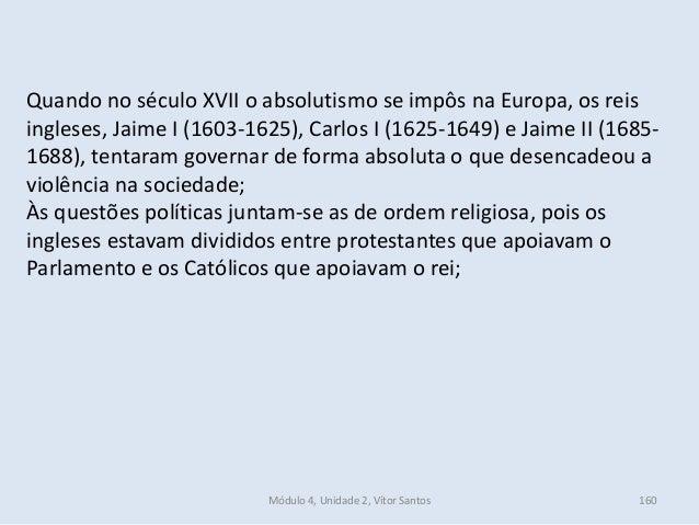 Módulo 4, Unidade 2, Vítor Santos 160 Quando no século XVII o absolutismo se impôs na Europa, os reis ingleses, Jaime I (1...