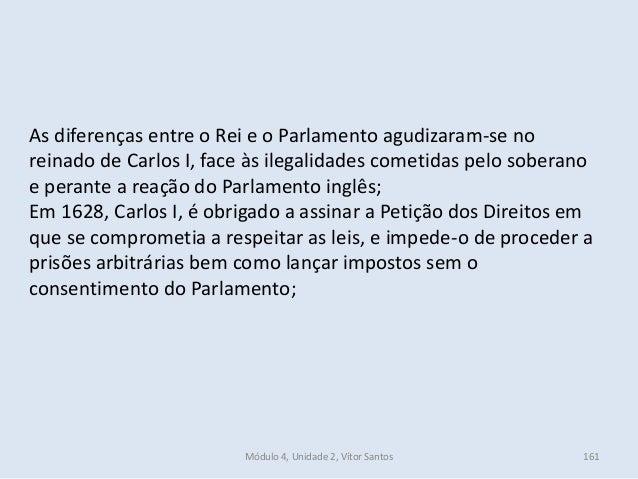 Módulo 4, Unidade 2, Vítor Santos 161 As diferenças entre o Rei e o Parlamento agudizaram-se no reinado de Carlos I, face ...