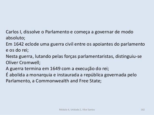 Módulo 4, Unidade 2, Vítor Santos 162 Carlos I, dissolve o Parlamento e começa a governar de modo absoluto; Em 1642 eclode...