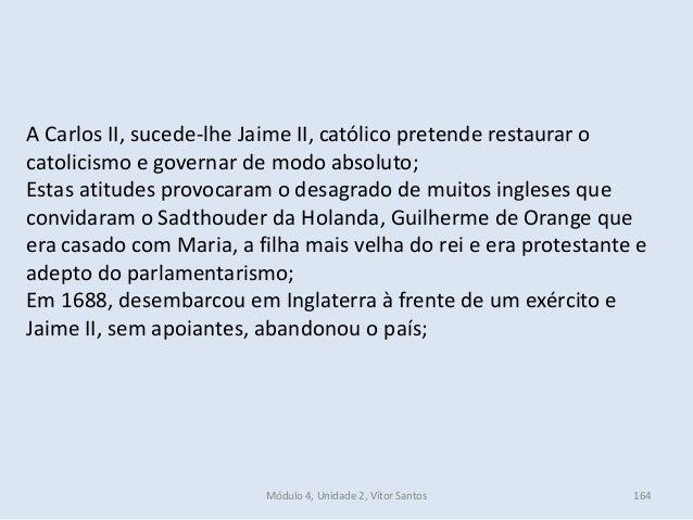 Módulo 4, Unidade 2, Vítor Santos 164 A Carlos II, sucede-lhe Jaime II, católico pretende restaurar o catolicismo e govern...
