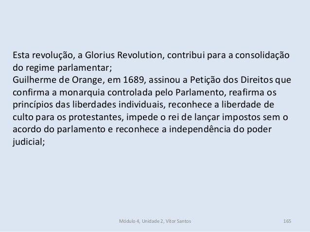 Módulo 4, Unidade 2, Vítor Santos 165 Esta revolução, a Glorius Revolution, contribui para a consolidação do regime parlam...