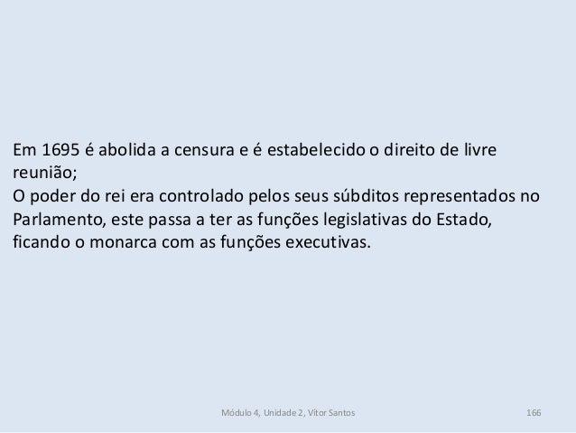 Módulo 4, Unidade 2, Vítor Santos 166 Em 1695 é abolida a censura e é estabelecido o direito de livre reunião; O poder do ...