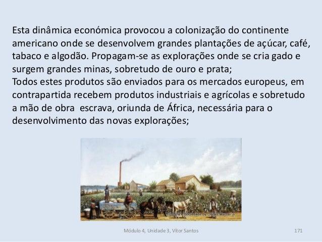 Módulo 4, Unidade 3, Vítor Santos 171 Esta dinâmica económica provocou a colonização do continente americano onde se desen...