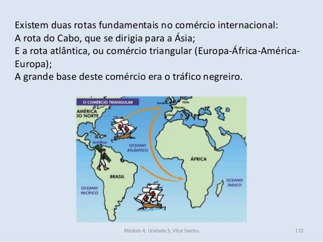 Módulo 4, Unidade 3, Vítor Santos 172 Existem duas rotas fundamentais no comércio internacional: A rota do Cabo, que se di...