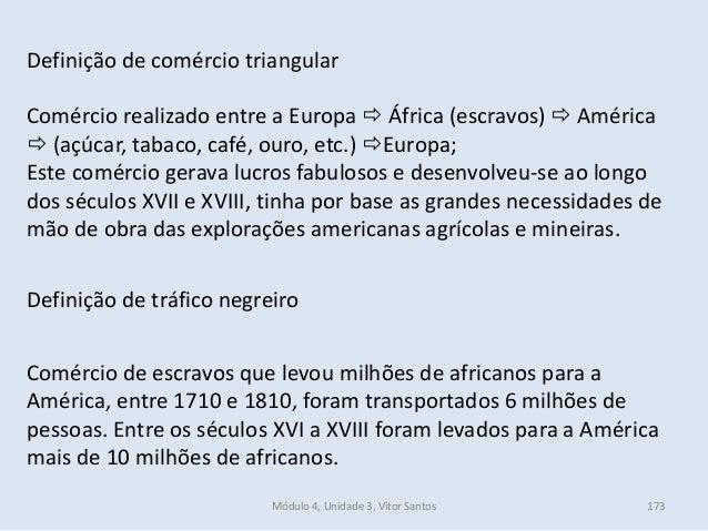 Módulo 4, Unidade 3, Vítor Santos 173 Definição de comércio triangular Comércio realizado entre a Europa  África (escravo...