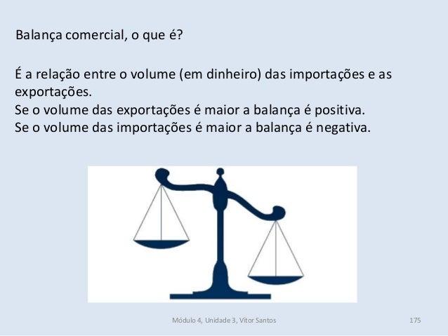Módulo 4, Unidade 3, Vítor Santos 175 Balança comercial, o que é? É a relação entre o volume (em dinheiro) das importações...