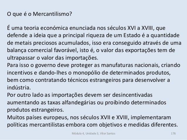 Módulo 4, Unidade 3, Vítor Santos 176 O que é o Mercantilismo? É uma teoria económica enunciada nos séculos XVI a XVIII, q...
