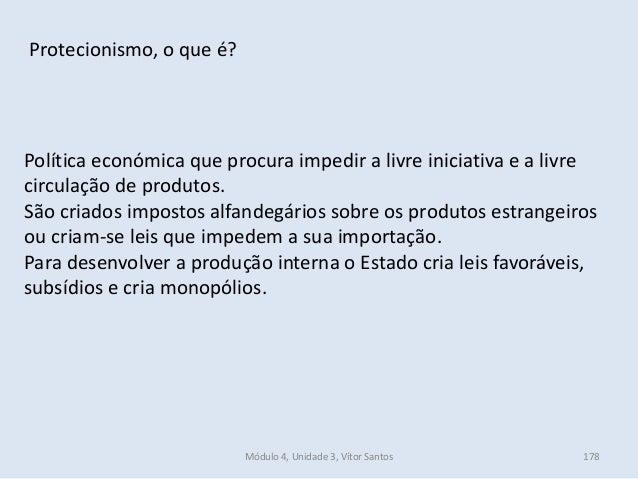 Módulo 4, Unidade 3, Vítor Santos 178 Protecionismo, o que é? Política económica que procura impedir a livre iniciativa e ...