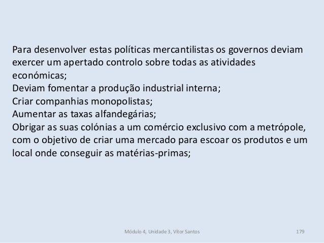 Módulo 4, Unidade 3, Vítor Santos 179 Para desenvolver estas políticas mercantilistas os governos deviam exercer um aperta...