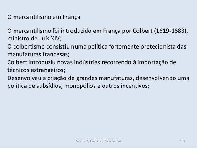 Módulo 4, Unidade 3, Vítor Santos 181 O mercantilismo em França O mercantilismo foi introduzido em França por Colbert (161...