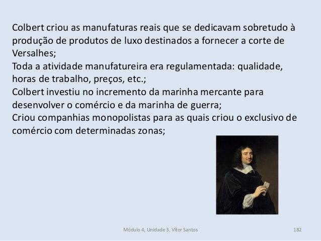 Módulo 4, Unidade 3, Vítor Santos 182 Colbert criou as manufaturas reais que se dedicavam sobretudo à produção de produtos...