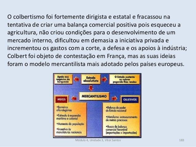 Módulo 4, Unidade 3, Vítor Santos 183 O colbertismo foi fortemente dirigista e estatal e fracassou na tentativa de criar u...