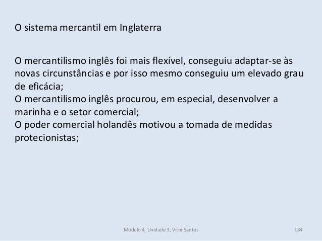 Módulo 4, Unidade 3, Vítor Santos 184 O sistema mercantil em Inglaterra O mercantilismo inglês foi mais flexível, consegui...